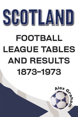 Scotland - Football League Tables and Results 1873-1973